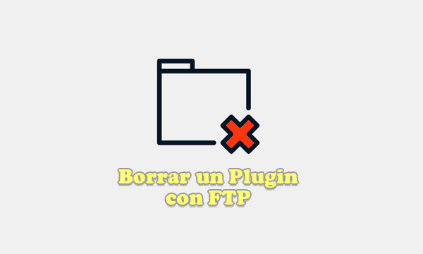 Borrar un plugin en WordPress manualmente mediante un programa FTP
