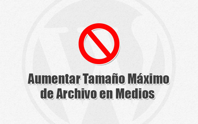 Aumentar Tamaño Máximo de Archivo en Medios de WordPress